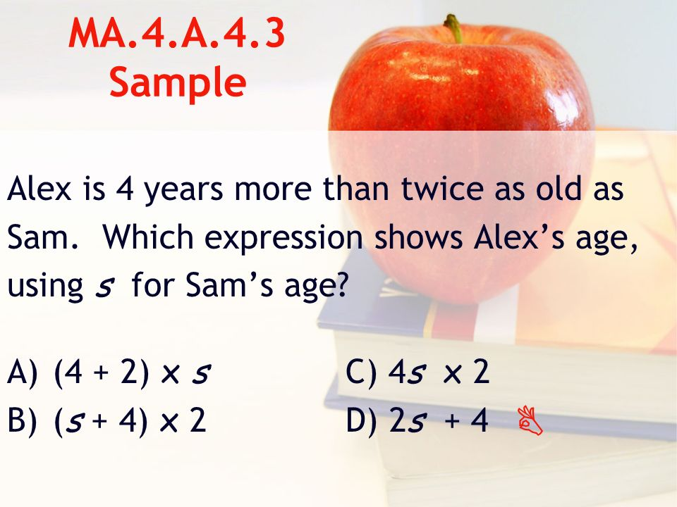 MA.4.A.4.3 Sample Alex is 4 years more than twice as old as Sam.
