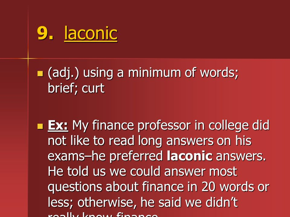 9. laconic (adj.) using a minimum of words; brief; curt (adj.) using a minimum of words; brief; curt Ex: My finance professor in college did not like
