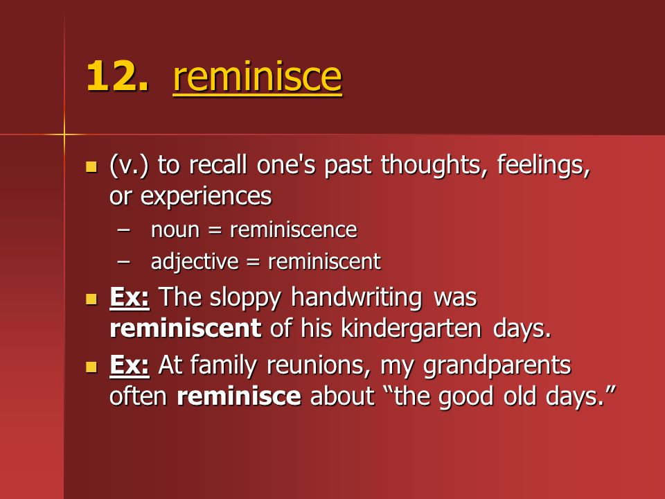 12. reminisce (v.) to recall one's past thoughts, feelings, or experiences (v.) to recall one's past thoughts, feelings, or experiences –noun = remini