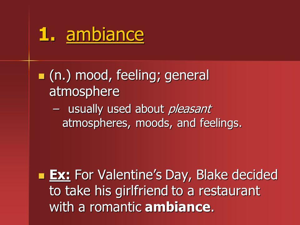 1. ambiance (n.) mood, feeling; general atmosphere (n.) mood, feeling; general atmosphere –usually used about pleasant atmospheres, moods, and feeling