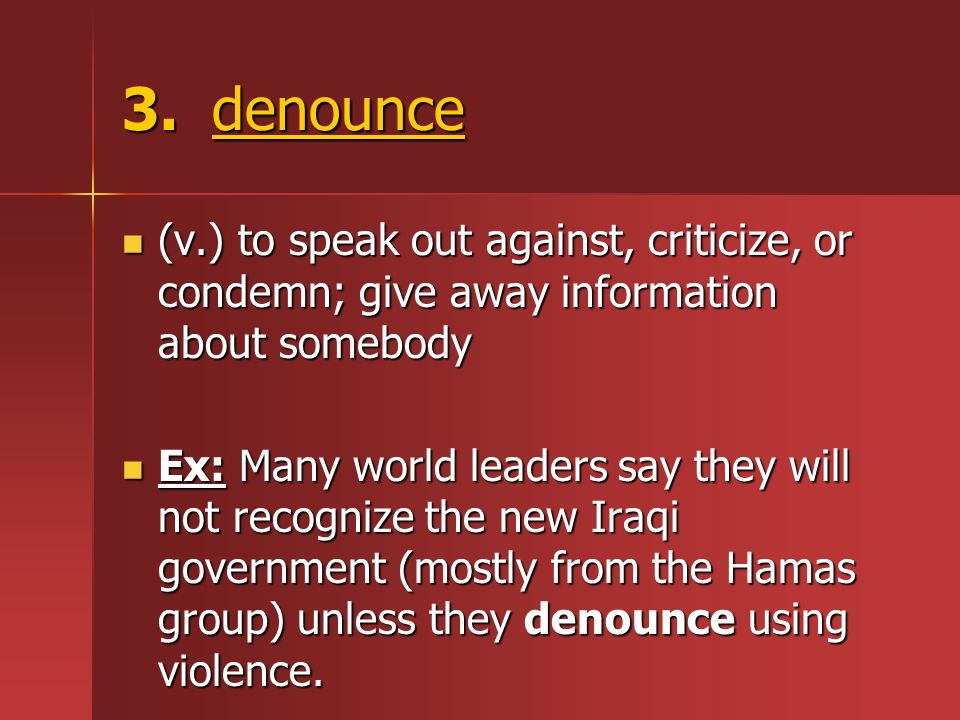 3. denounce (v.) to speak out against, criticize, or condemn; give away information about somebody (v.) to speak out against, criticize, or condemn; g