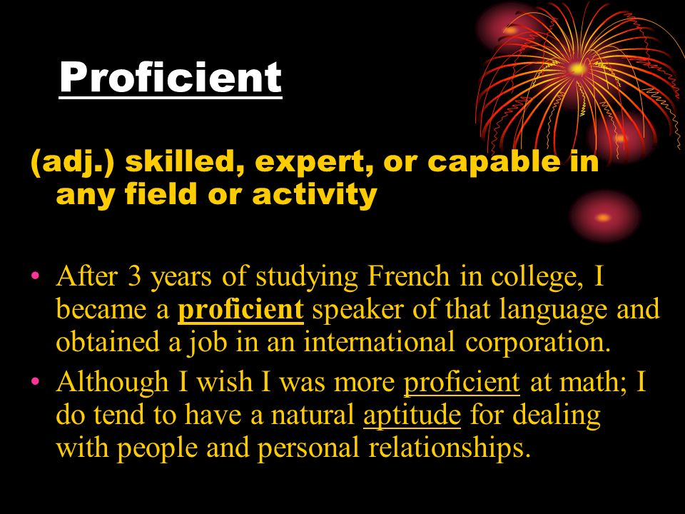 Proficient (adj.) skilled, expert, or capable in any field or activity After 3 years of studying French in college, I became a proficient speaker of that language and obtained a job in an international corporation.