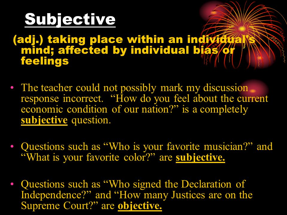 Subjective (adj.) taking place within an individual s mind; affected by individual bias or feelings The teacher could not possibly mark my discussion response incorrect.
