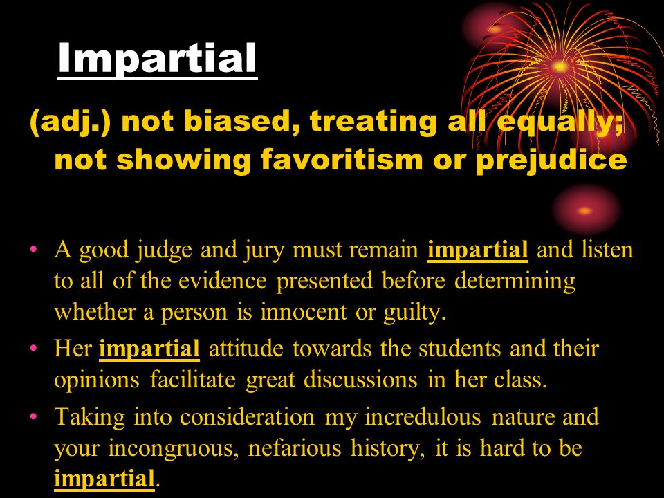 Impartial (adj.) not biased, treating all equally; not showing favoritism or prejudice A good judge and jury must remain impartial and listen to all of the evidence presented before determining whether a person is innocent or guilty.