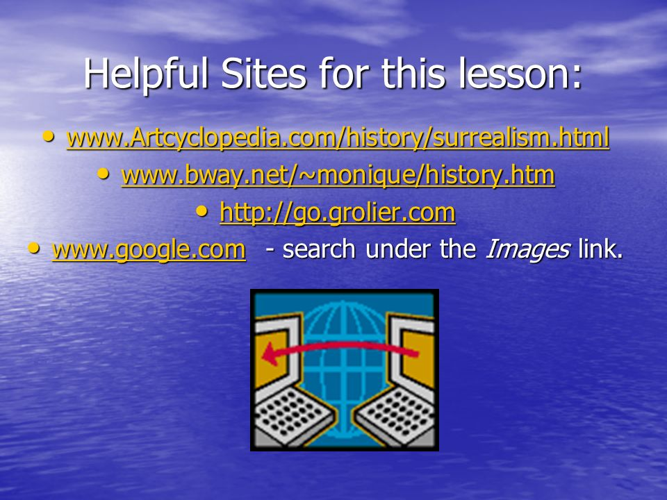 Helpful Sites for this lesson: www.Artcyclopedia.com/history/surrealism.html www.Artcyclopedia.com/history/surrealism.html www.Artcyclopedia.com/history/surrealism.html www.bway.net/~monique/history.htm www.bway.net/~monique/history.htm www.bway.net/~monique/history.htm http://go.grolier.com http://go.grolier.com http://go.grolier.com www.google.com - search under the Images link.