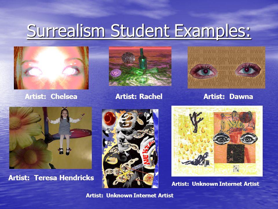Surrealism Student Examples: Artist: ChelseaArtist: RachelArtist: Dawna Artist: Teresa Hendricks Artist: Unknown Internet Artist
