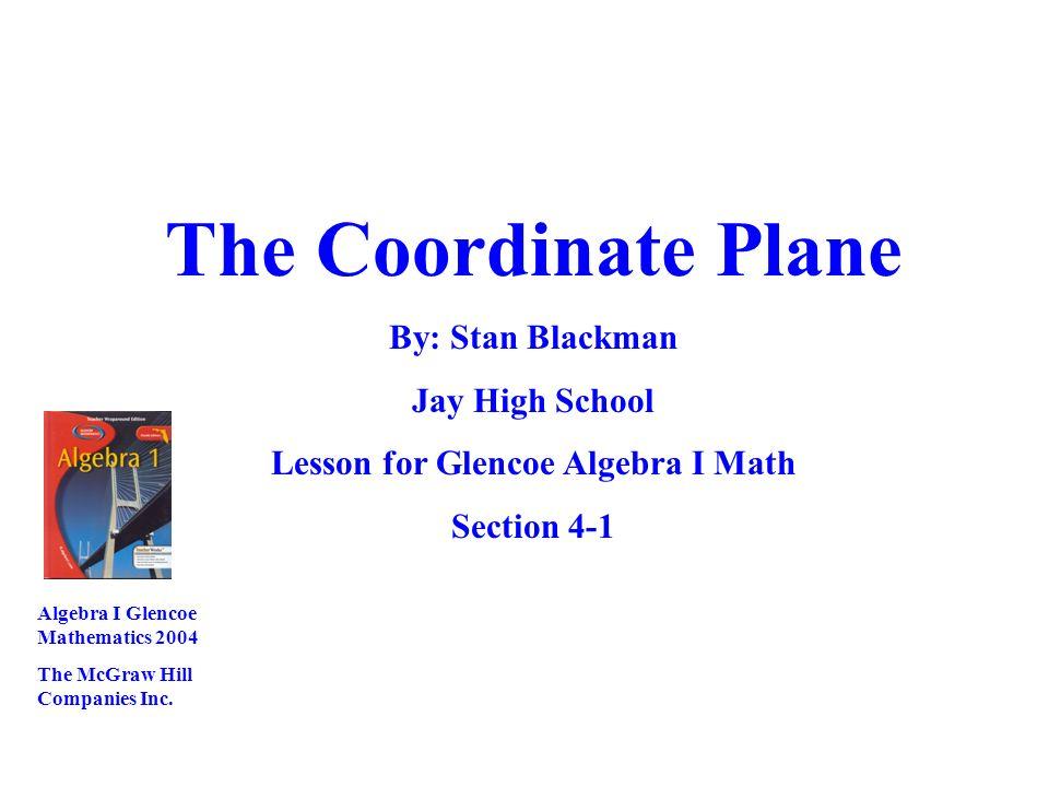 The Coordinate Plane By: Stan Blackman Jay High School Lesson for Glencoe Algebra I Math Section 4-1 Algebra I Glencoe Mathematics 2004 The McGraw Hil