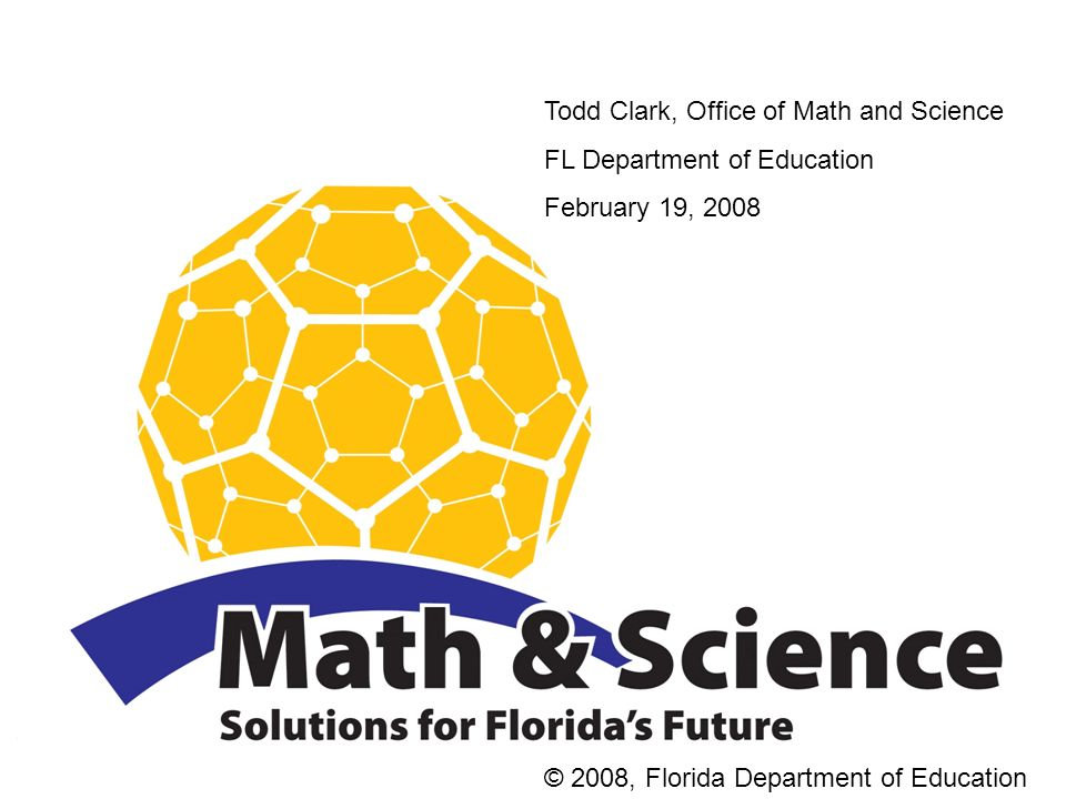 Todd Clark, Office of Math and Science FL Department of Education February 19, 2008 © 2008, Florida Department of Education