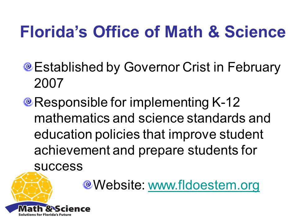 Floridas Office of Math & Science Established by Governor Crist in February 2007 Responsible for implementing K-12 mathematics and science standards and education policies that improve student achievement and prepare students for success Website: www.fldoestem.orgwww.fldoestem.org