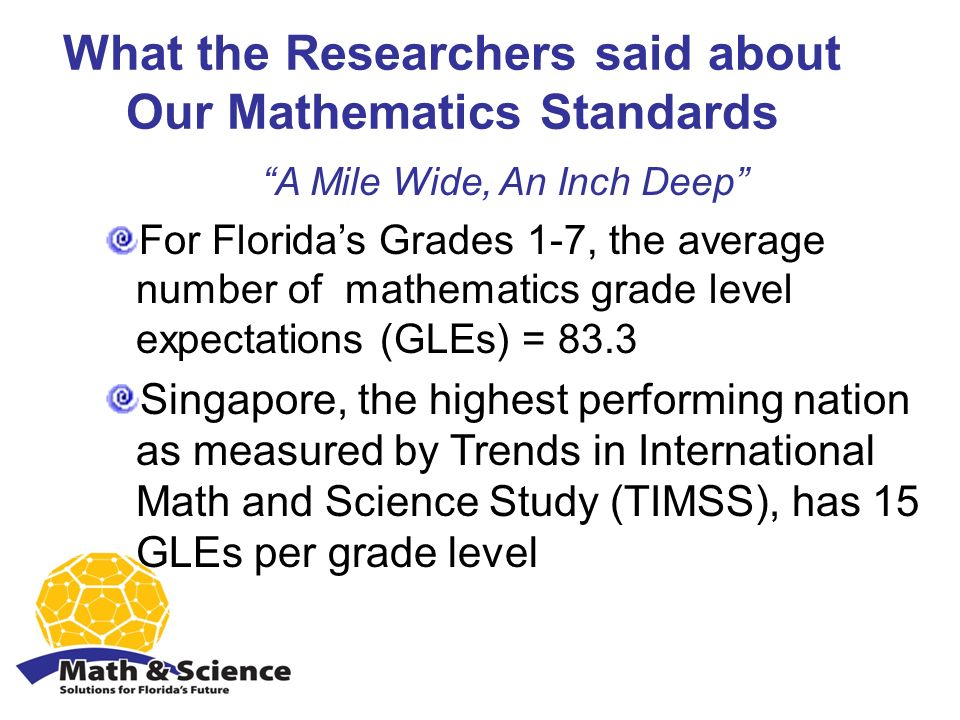 What the Researchers said about Our Mathematics Standards A Mile Wide, An Inch Deep For Floridas Grades 1-7, the average number of mathematics grade level expectations (GLEs) = 83.3 Singapore, the highest performing nation as measured by Trends in International Math and Science Study (TIMSS), has 15 GLEs per grade level