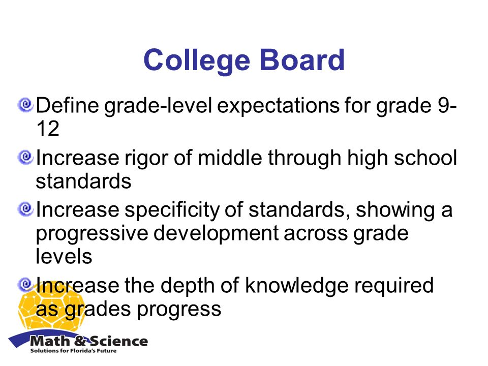 College Board Define grade-level expectations for grade 9- 12 Increase rigor of middle through high school standards Increase specificity of standards, showing a progressive development across grade levels Increase the depth of knowledge required as grades progress