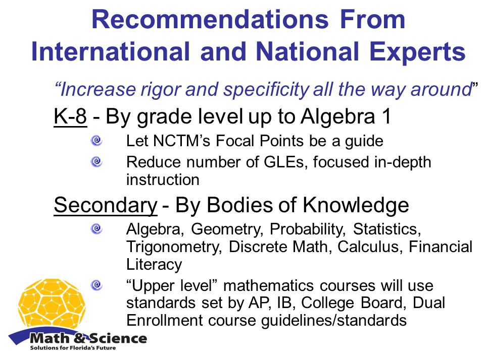 Recommendations From International and National Experts Increase rigor and specificity all the way around K-8 - By grade level up to Algebra 1 Let NCTMs Focal Points be a guide Reduce number of GLEs, focused in-depth instruction Secondary - By Bodies of Knowledge Algebra, Geometry, Probability, Statistics, Trigonometry, Discrete Math, Calculus, Financial Literacy Upper level mathematics courses will use standards set by AP, IB, College Board, Dual Enrollment course guidelines/standards