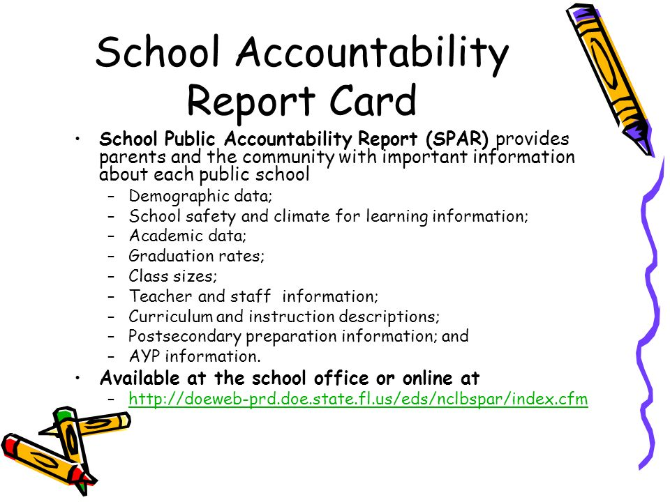 DRAFT School Accountability Report Card School Public Accountability Report (SPAR) provides parents and the community with important information about each public school –Demographic data; –School safety and climate for learning information; –Academic data; –Graduation rates; –Class sizes; –Teacher and staff information; –Curriculum and instruction descriptions; –Postsecondary preparation information; and –AYP information.