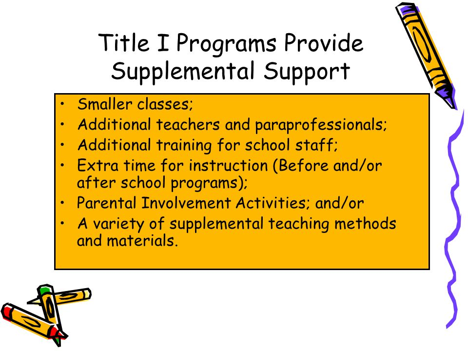 DRAFT Title I Programs Provide Supplemental Support Smaller classes; Additional teachers and paraprofessionals; Additional training for school staff; Extra time for instruction (Before and/or after school programs); Parental Involvement Activities; and/or A variety of supplemental teaching methods and materials.