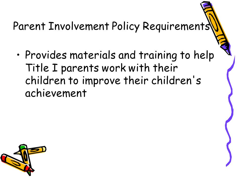 DRAFT Provides materials and training to help Title I parents work with their children to improve their children s achievement Parent Involvement Policy Requirements