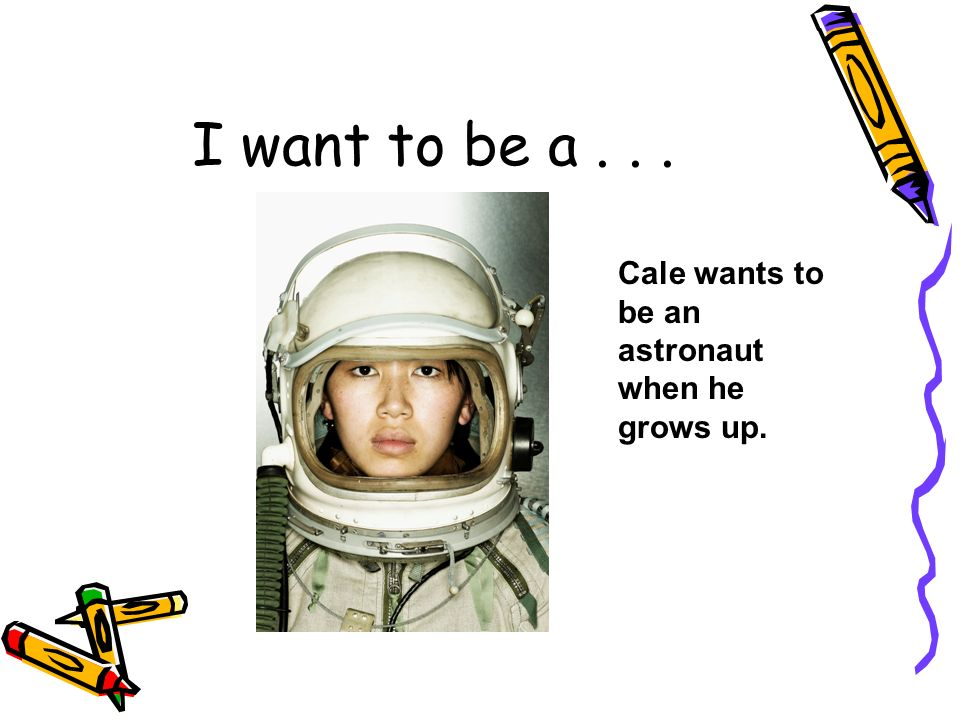 DRAFT I want to be a... Cale wants to be an astronaut when he grows up.