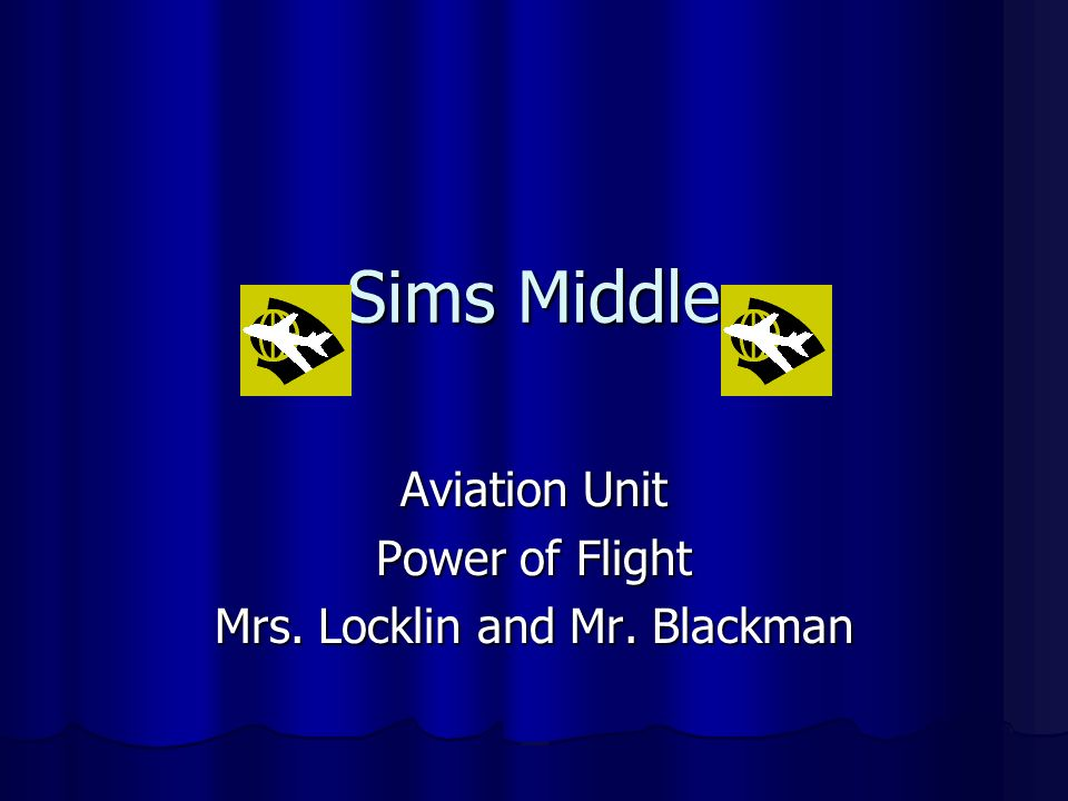 Sims Middle Aviation Unit Power of Flight Mrs. Locklin and Mr. Blackman
