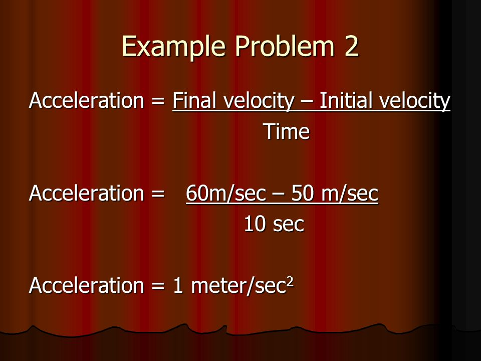 Example Problem 2 Acceleration = Final velocity – Initial velocity Time Time Acceleration = 60m/sec – 50 m/sec 10 sec 10 sec Acceleration = 1 meter/sec 2