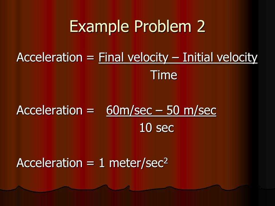 Example Problem 2 Acceleration = Final velocity – Initial velocity Time Time Acceleration = 60m/sec – 50 m/sec 10 sec 10 sec Acceleration = 1 meter/se