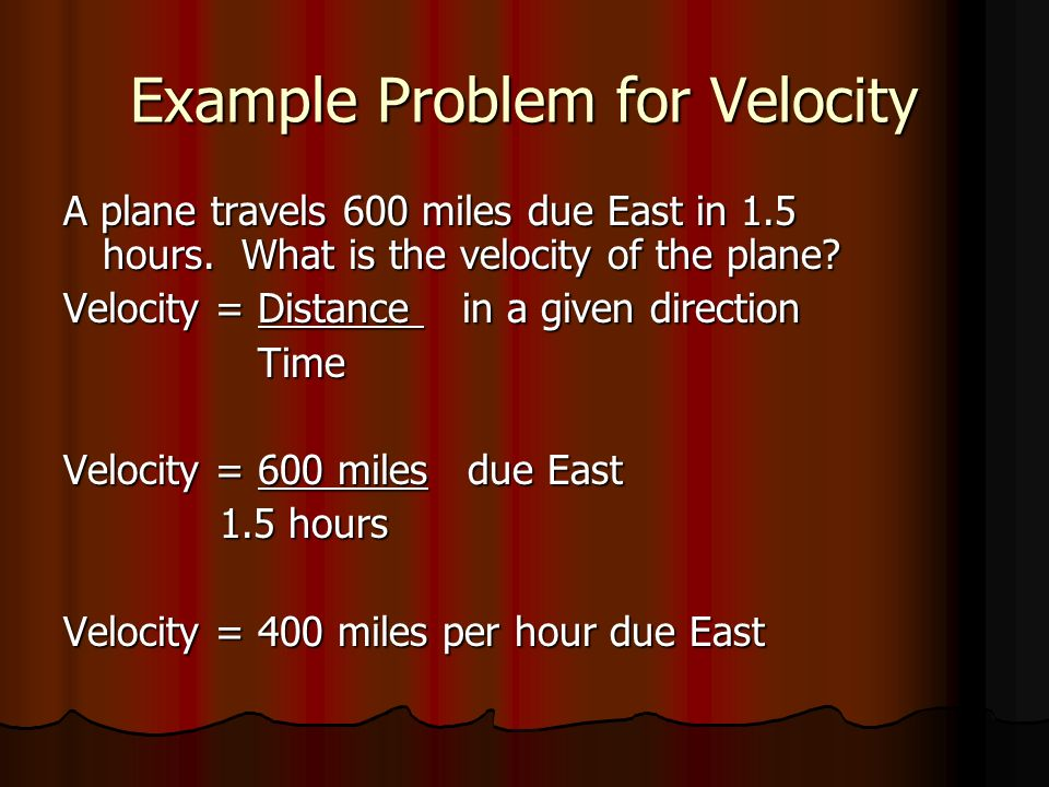 Example Problem for Velocity A plane travels 600 miles due East in 1.5 hours. What is the velocity of the plane? Velocity = Distance in a given direct