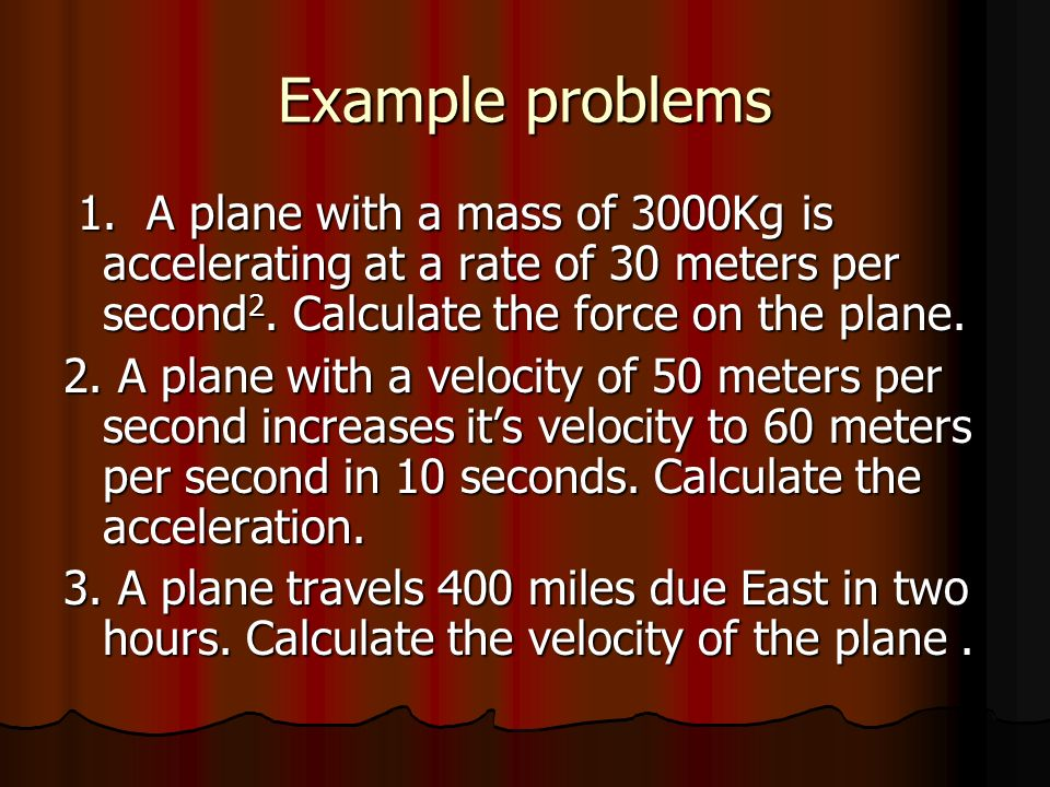 Example problems 1. A plane with a mass of 3000Kg is accelerating at a rate of 30 meters per second 2. Calculate the force on the plane. 1. A plane wi