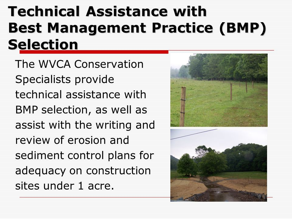 Technical Assistance with Best Management Practice (BMP) Selection The WVCA Conservation Specialists provide technical assistance with BMP selection,