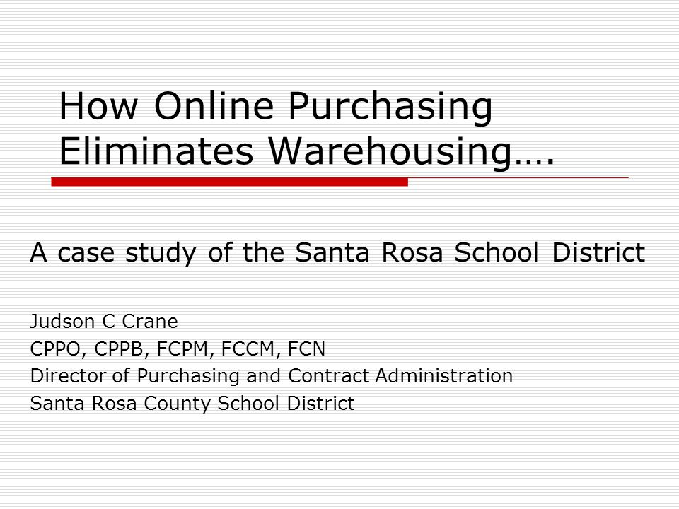 How Online Purchasing Eliminates Warehousing…. A case study of the Santa Rosa School District Judson C Crane CPPO, CPPB, FCPM, FCCM, FCN Director of P