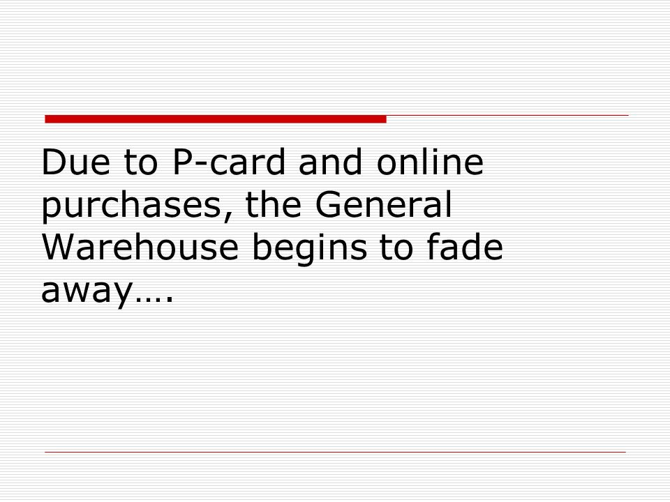 Due to P-card and online purchases, the General Warehouse begins to fade away….