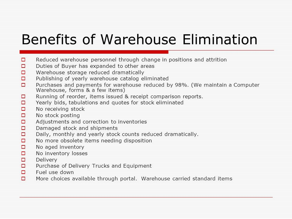 Benefits of Warehouse Elimination Reduced warehouse personnel through change in positions and attrition Duties of Buyer has expanded to other areas Warehouse storage reduced dramatically Publishing of yearly warehouse catalog eliminated Purchases and payments for warehouse reduced by 98%.