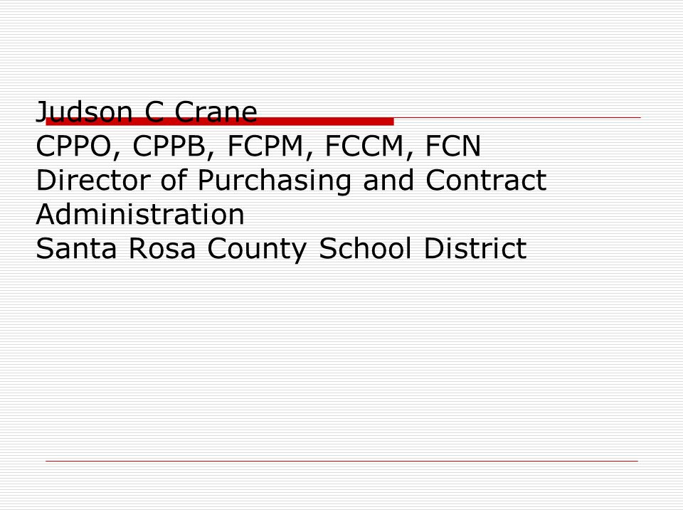 Judson C Crane CPPO, CPPB, FCPM, FCCM, FCN Director of Purchasing and Contract Administration Santa Rosa County School District