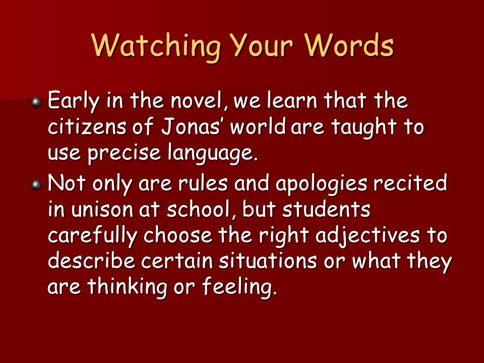 Watching Your Words Early in the novel, we learn that the citizens of Jonas world are taught to use precise language. Not only are rules and apologies