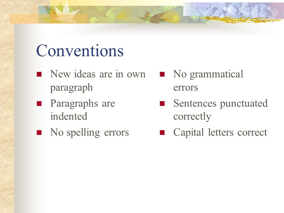 Conventions New ideas are in own paragraph Paragraphs are indented No spelling errors No grammatical errors Sentences punctuated correctly Capital letters correct