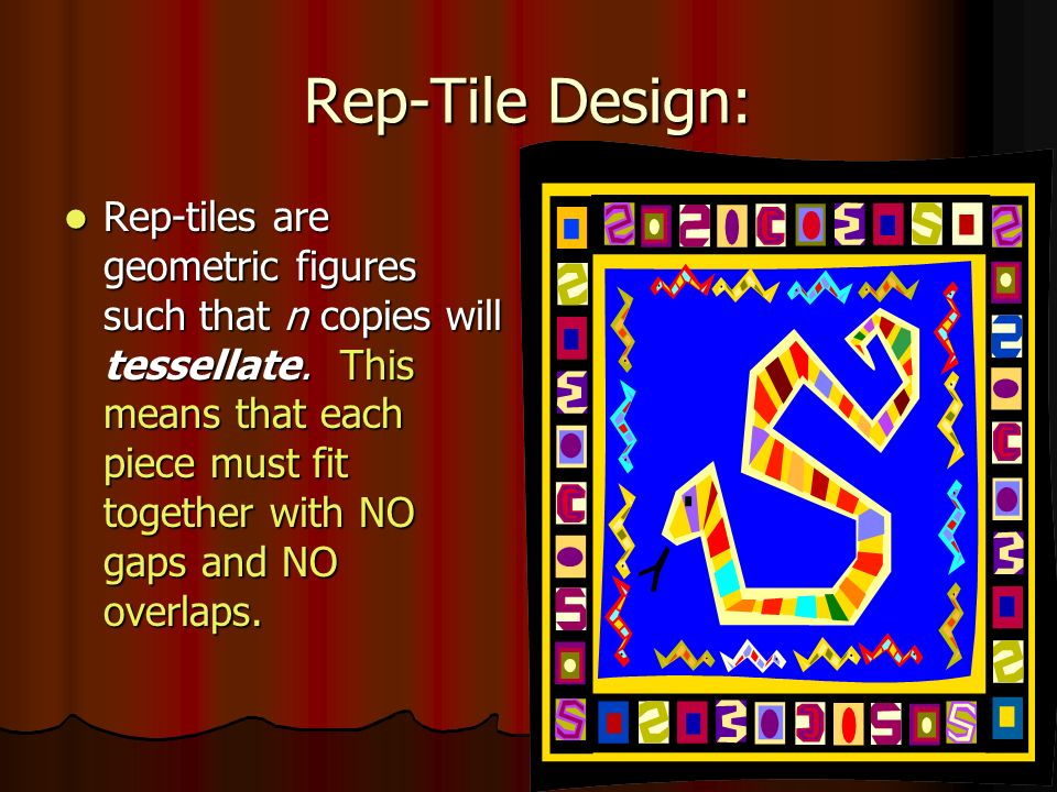 Rep-Tile Design: Rep-tiles are geometric figures such that n copies will tessellate. This means that each piece must fit together with NO gaps and NO