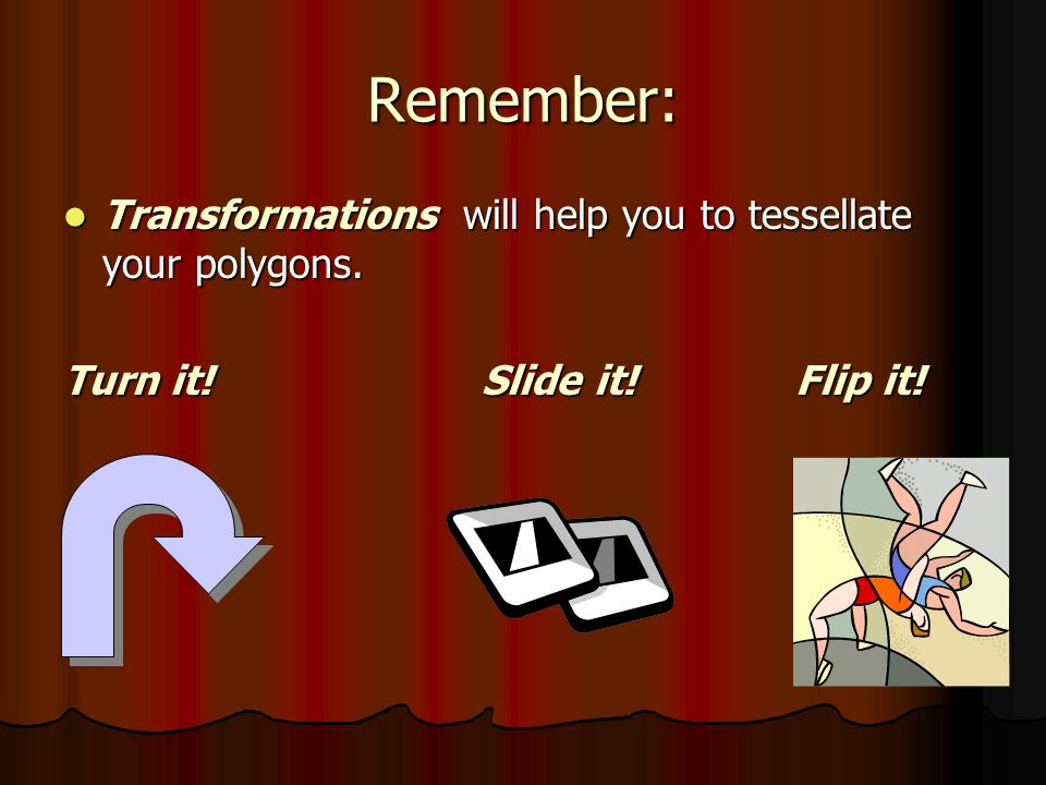 Remember: Transformations will help you to tessellate your polygons. Transformations will help you to tessellate your polygons. Turn it! Slide it!Flip