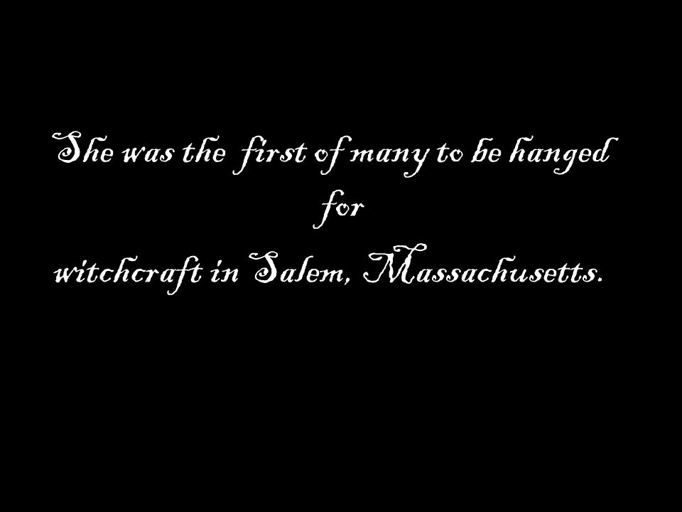 She was the first of many to be hanged for witchcraft in Salem, Massachusetts.