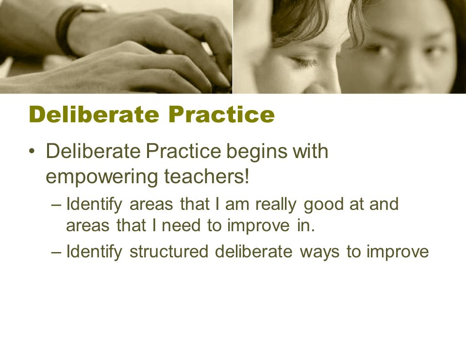 Deliberate Practice Deliberate Practice begins with empowering teachers! –Identify areas that I am really good at and areas that I need to improve in.
