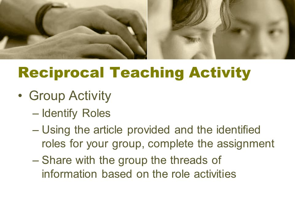 Reciprocal Teaching Activity Group Activity –Identify Roles –Using the article provided and the identified roles for your group, complete the assignment –Share with the group the threads of information based on the role activities