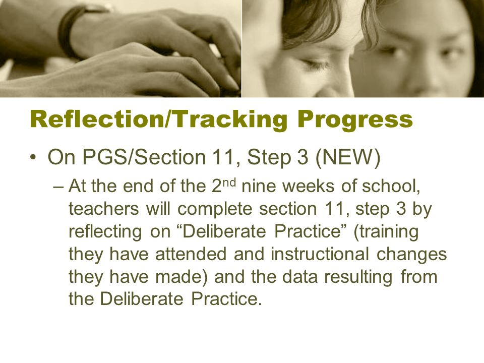 Reflection/Tracking Progress On PGS/Section 11, Step 3 (NEW) –At the end of the 2 nd nine weeks of school, teachers will complete section 11, step 3 by reflecting on Deliberate Practice (training they have attended and instructional changes they have made) and the data resulting from the Deliberate Practice.