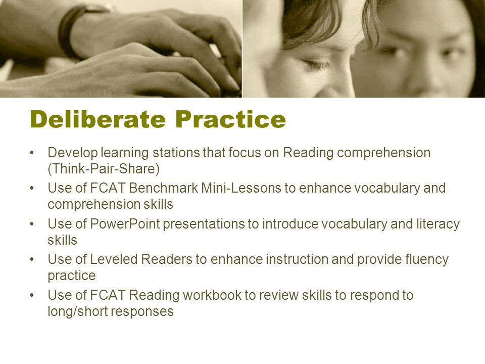 Deliberate Practice Develop learning stations that focus on Reading comprehension (Think-Pair-Share) Use of FCAT Benchmark Mini-Lessons to enhance voc