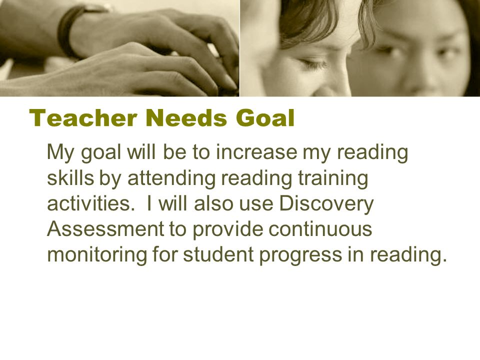 Teacher Needs Goal My goal will be to increase my reading skills by attending reading training activities.