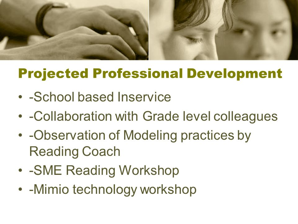 Projected Professional Development -School based Inservice -Collaboration with Grade level colleagues -Observation of Modeling practices by Reading Coach -SME Reading Workshop -Mimio technology workshop