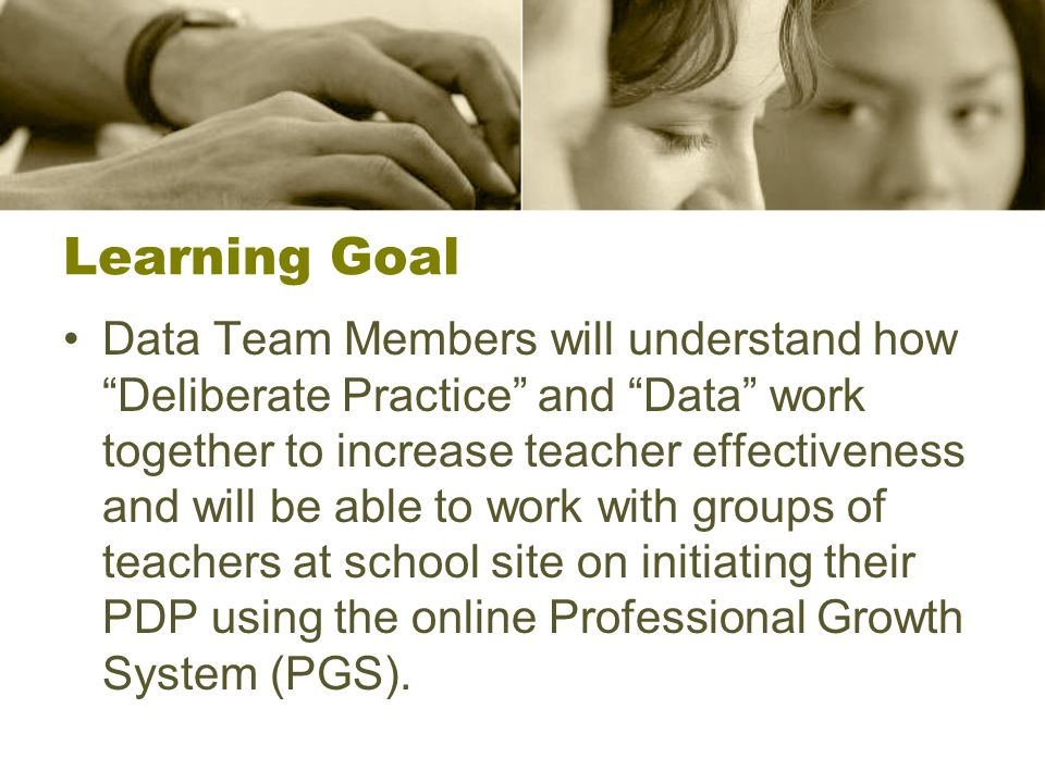 Learning Goal Data Team Members will understand how Deliberate Practice and Data work together to increase teacher effectiveness and will be able to work with groups of teachers at school site on initiating their PDP using the online Professional Growth System (PGS).