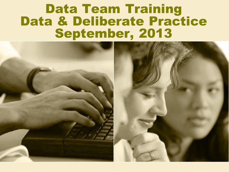 Data Team Training Data & Deliberate Practice September, 2013