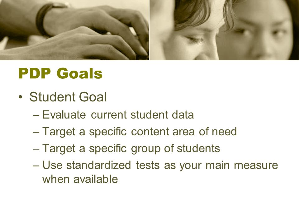 PDP Goals Student Goal –Evaluate current student data –Target a specific content area of need –Target a specific group of students –Use standardized tests as your main measure when available