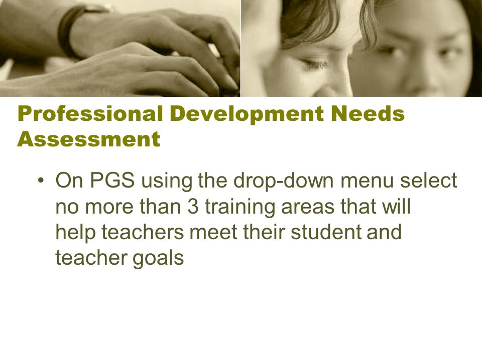 Professional Development Needs Assessment On PGS using the drop-down menu select no more than 3 training areas that will help teachers meet their student and teacher goals