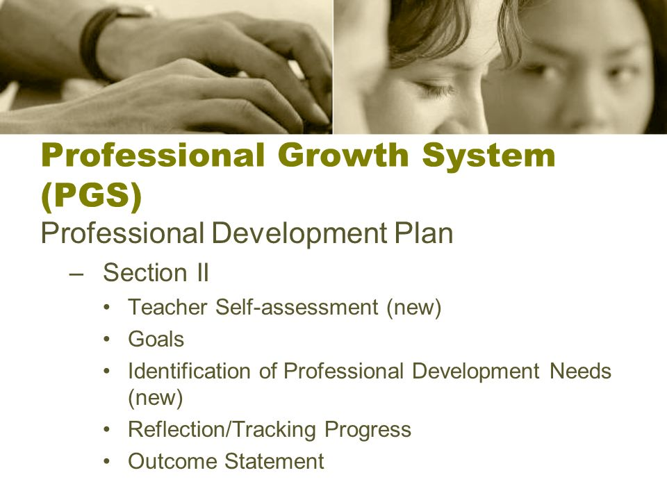 Professional Growth System (PGS) Professional Development Plan –Section II Teacher Self-assessment (new) Goals Identification of Professional Development Needs (new) Reflection/Tracking Progress Outcome Statement