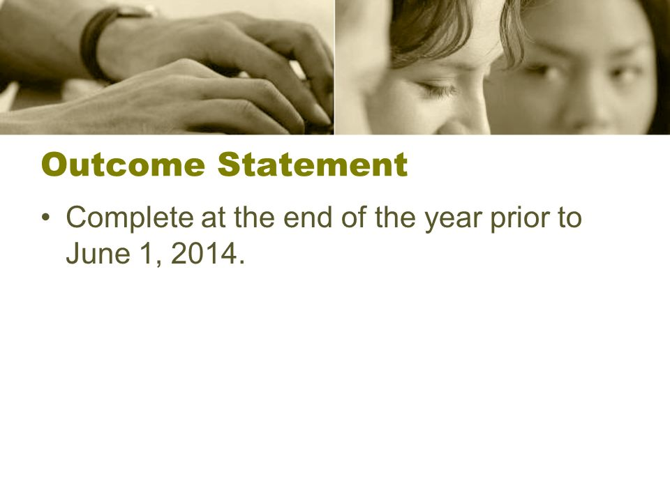 Outcome Statement Complete at the end of the year prior to June 1, 2014.