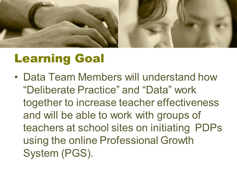 Learning Goal Data Team Members will understand how Deliberate Practice and Data work together to increase teacher effectiveness and will be able to work with groups of teachers at school sites on initiating PDPs using the online Professional Growth System (PGS).