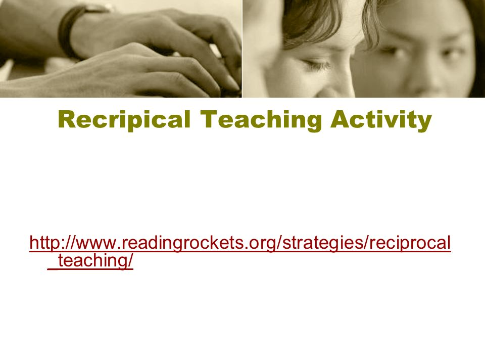 Recripical Teaching Activity http://www.readingrockets.org/strategies/reciprocal _teaching/