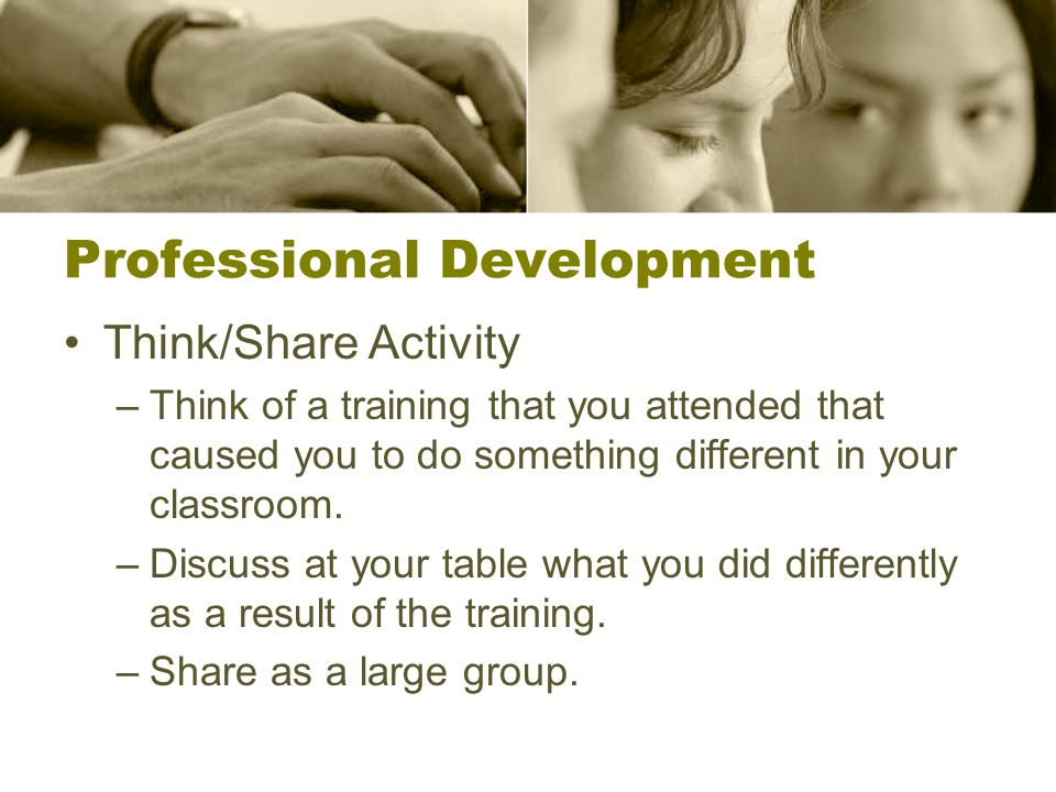 Professional Development Think/Share Activity –Think of a training that you attended that caused you to do something different in your classroom.